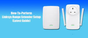 How-To-Perform Linksys Range Extender Setup